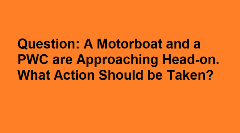 A Motorboat and a PWC are Approaching Head-on. What Action Should be Taken