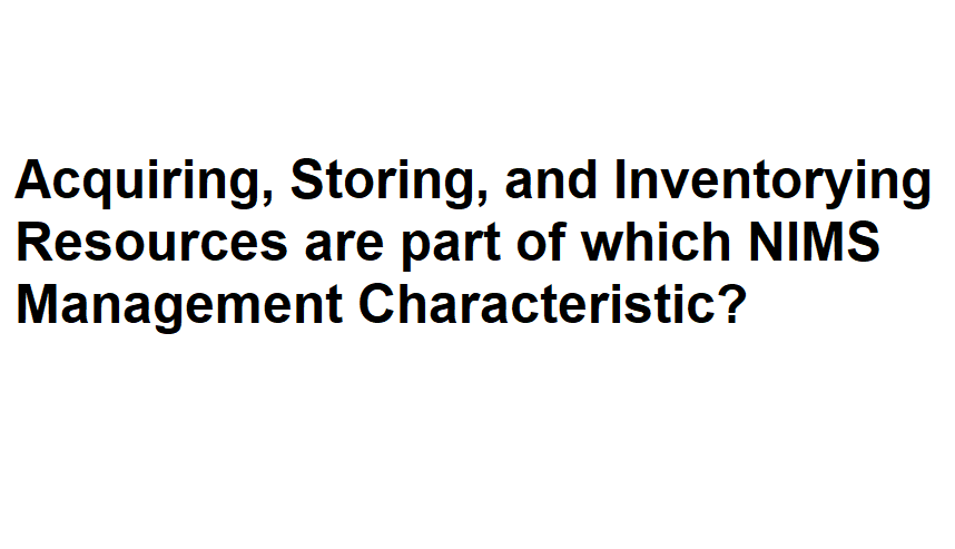 Acquiring, Storing, and Inventorying Resources are part of which NIMS Management Characteristic?