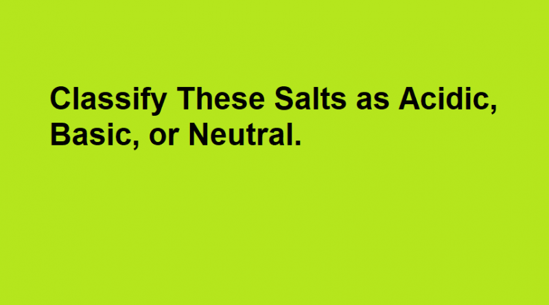 Classify These Salts as Acidic, Basic, or Neutral.