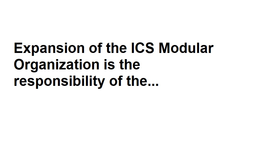 Expansion of the ICS Modular Organization is the responsibility of the