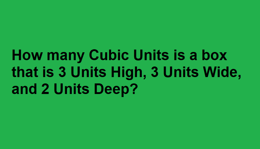 How many Cubic Units is a box that is 3 Units High, 3 Units Wide, and 2 Units Deep?
