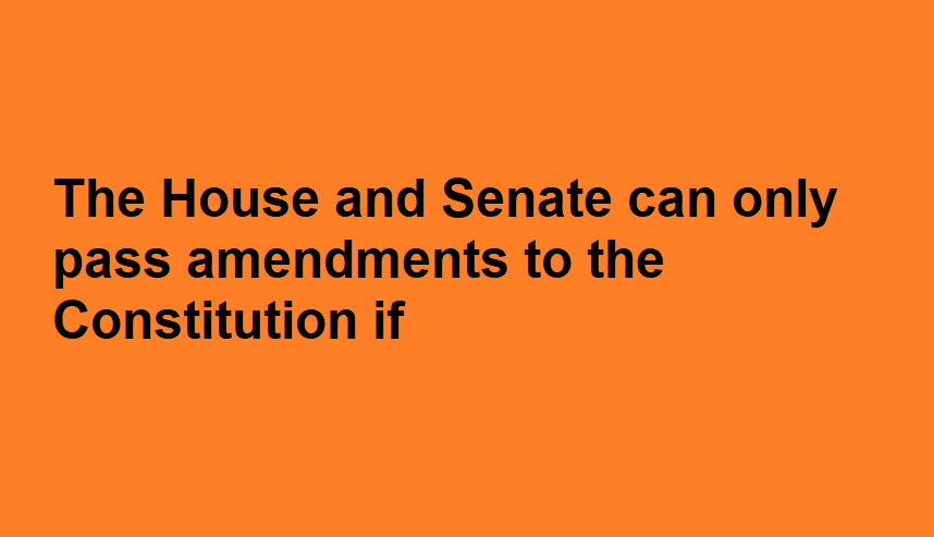 The House and Senate can only pass amendments to the Constitution if