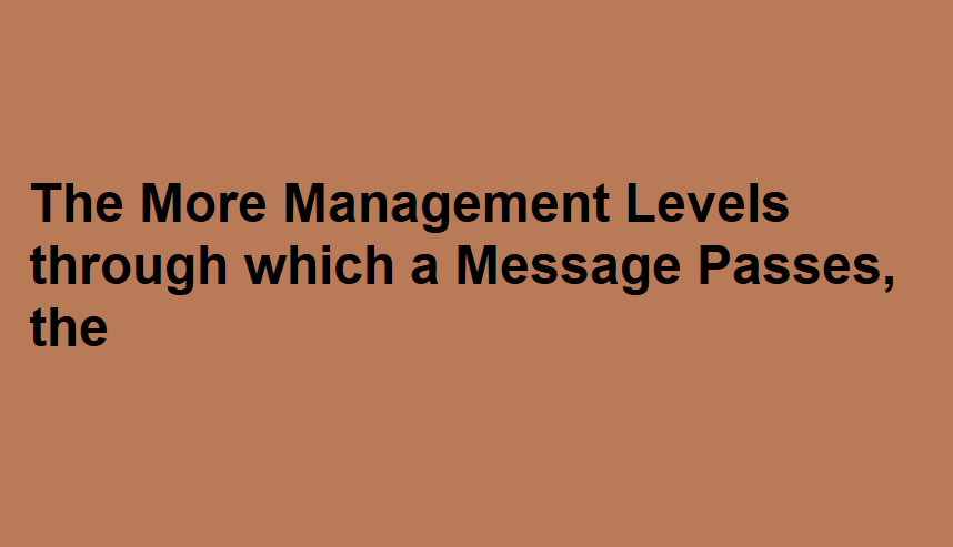 The More Management Levels through which a Message Passes, the
