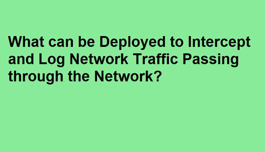 What can be Deployed to Intercept and Log Network Traffic Passing through the Network?