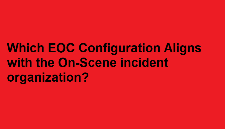 Which EOC Configuration Aligns with the On-Scene incident organization