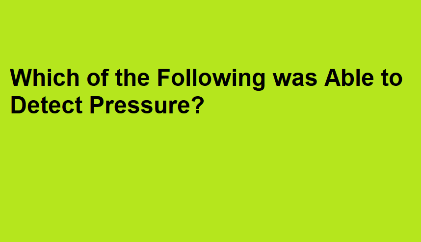 Which of the Following was Able to Detect Pressure?