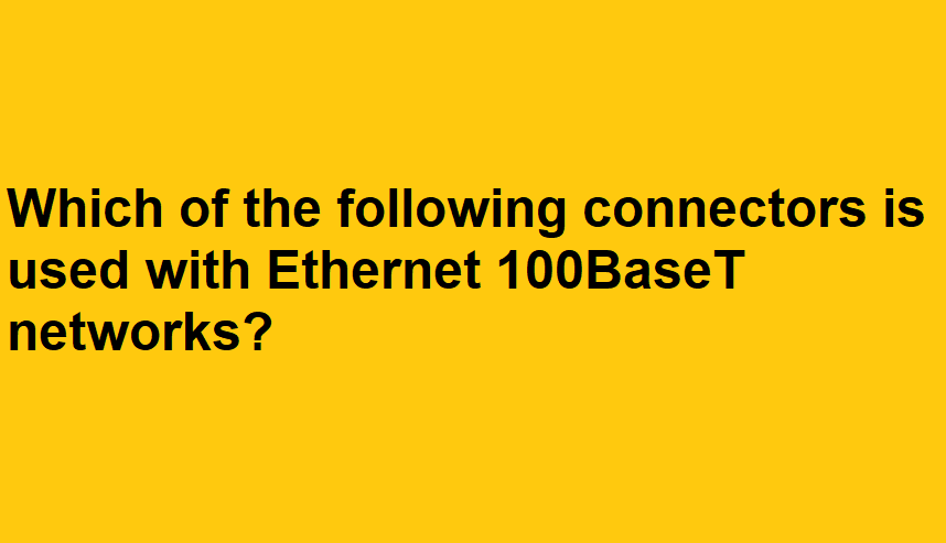 Which of the following connectors is used with Ethernet 100BaseT networks?