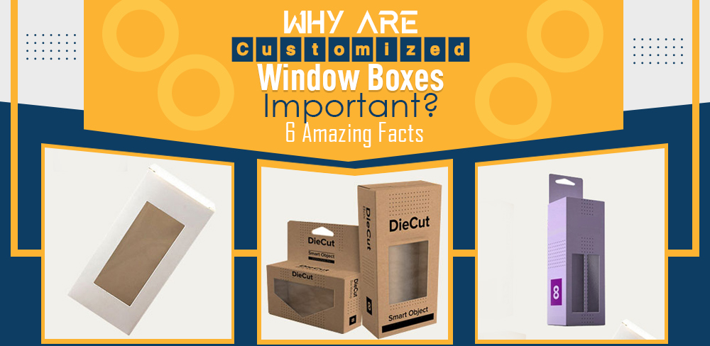 Why are customized window boxes important 6 amazing