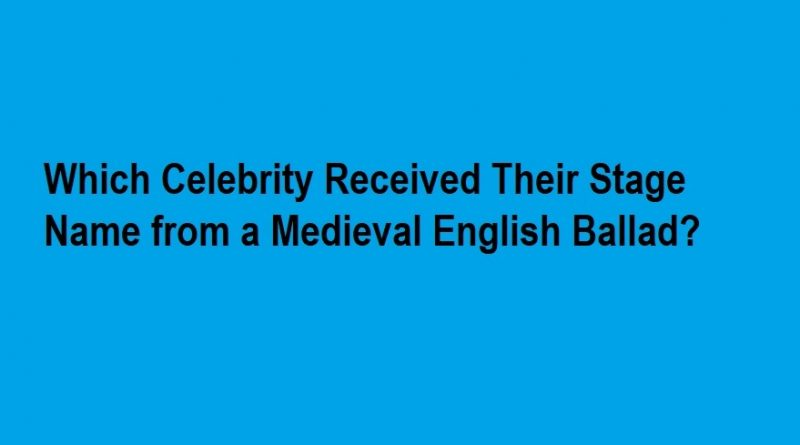Which Celebrity Received Their Stage Name from a Medieval English Ballad
